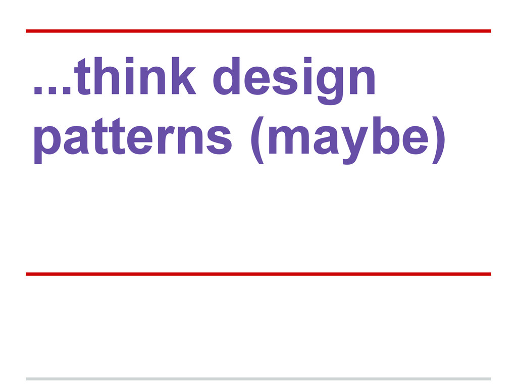 ...think design patterns (maybe)