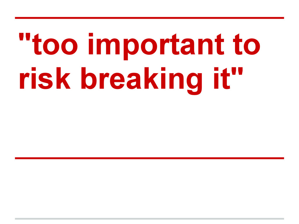 """""""too important to risk breaking it"""""""