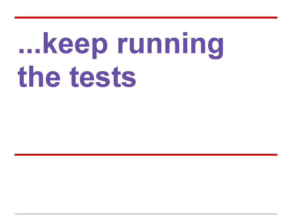...keep running the tests