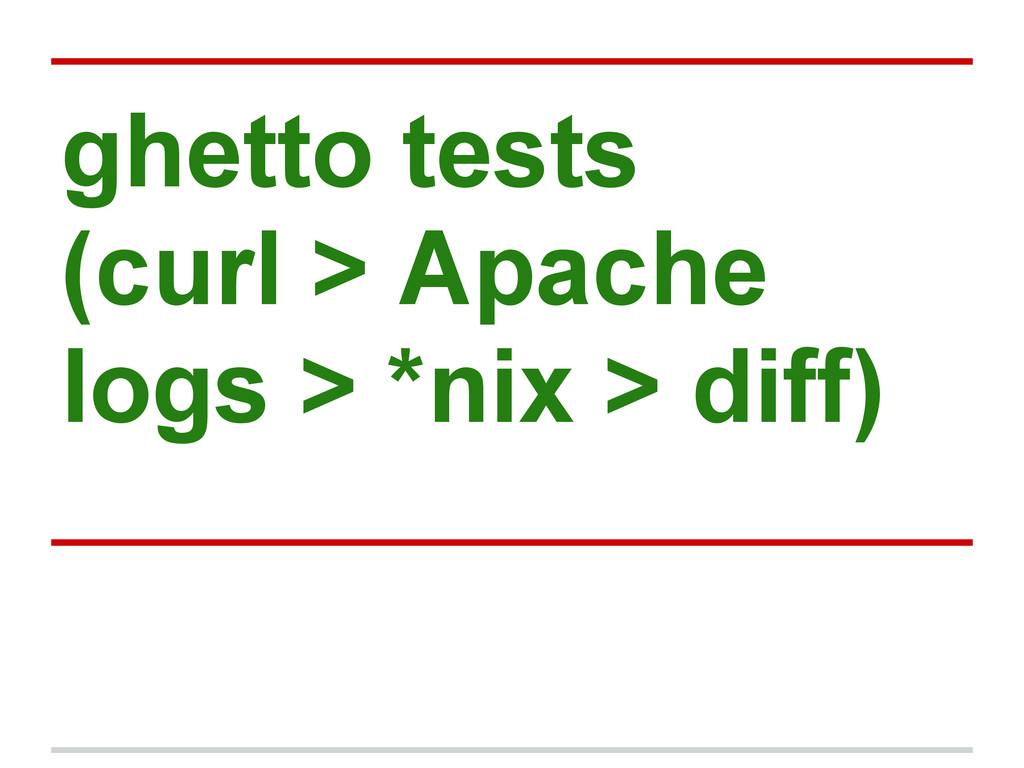 ghetto tests (curl > Apache logs > *nix > diff)