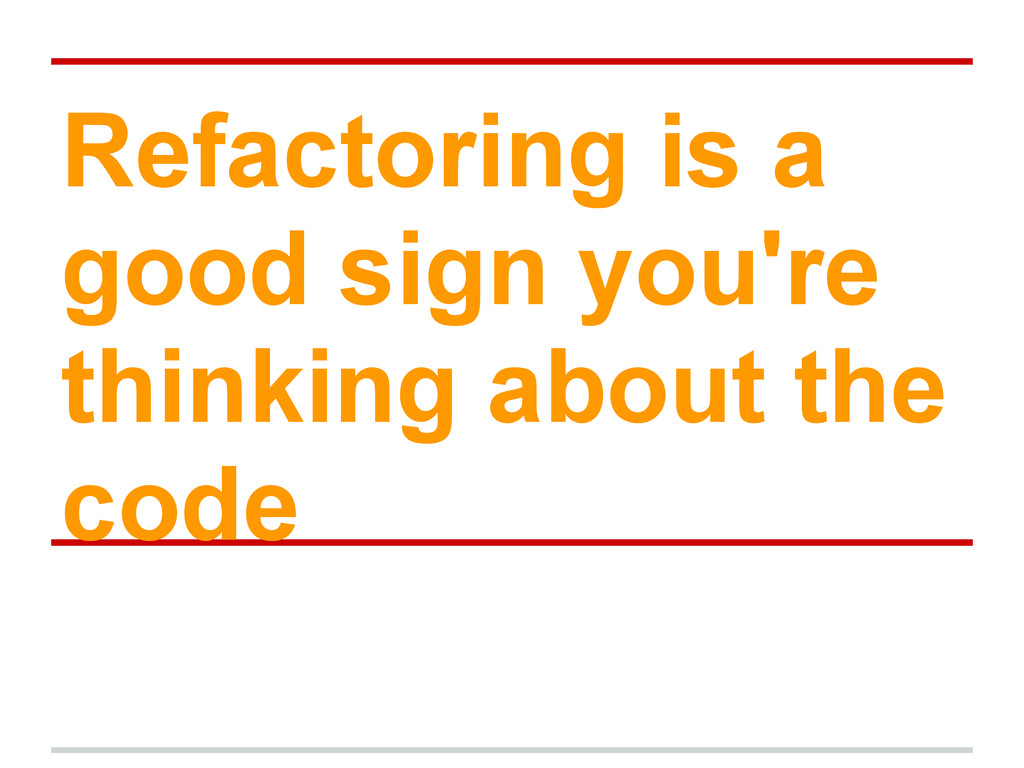 Refactoring is a good sign you're thinking abou...