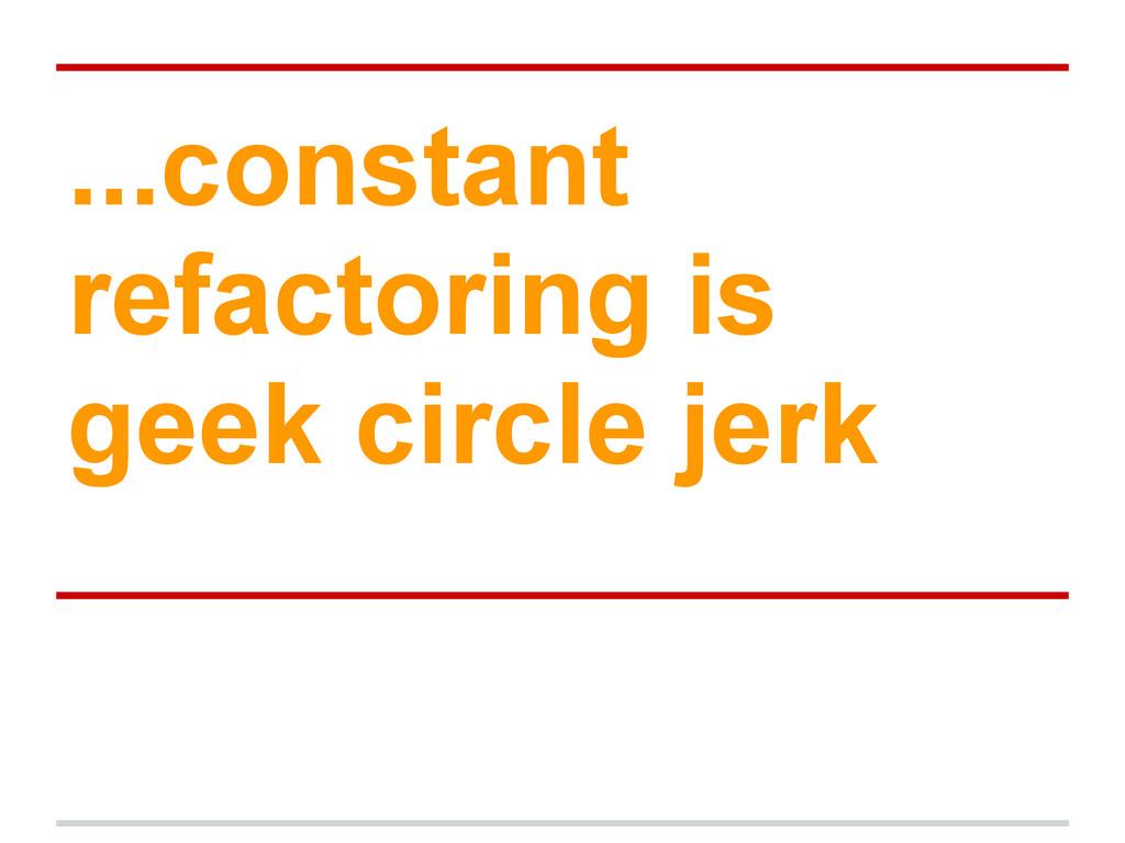 ...constant refactoring is geek circle jerk