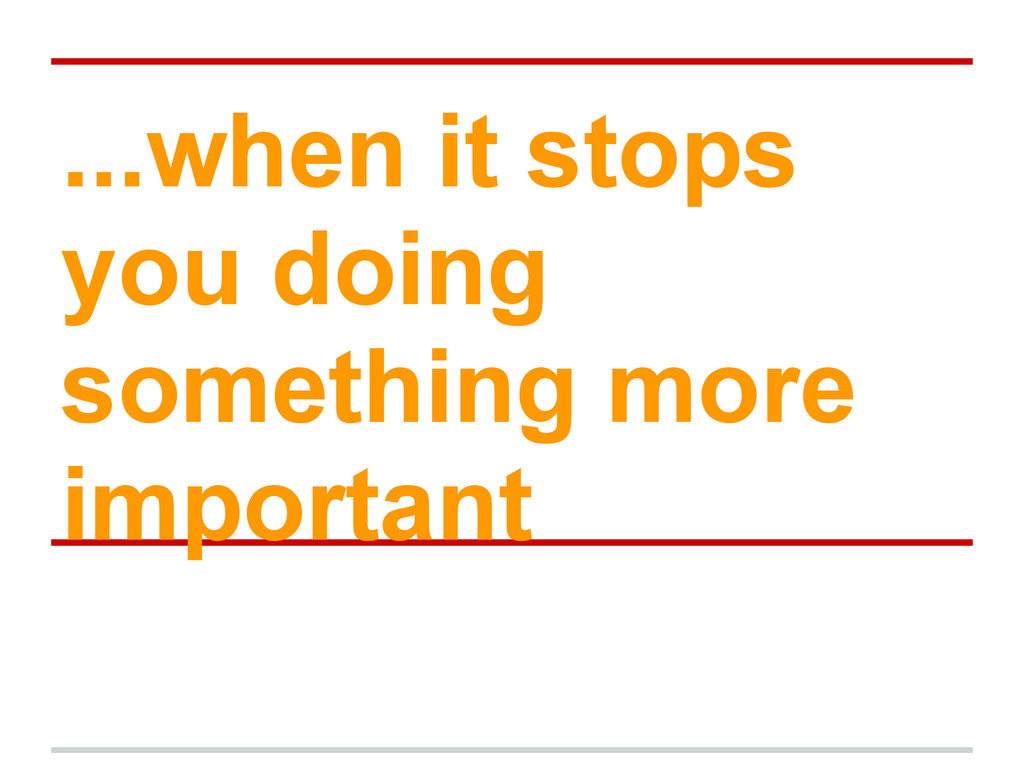 ...when it stops you doing something more impor...