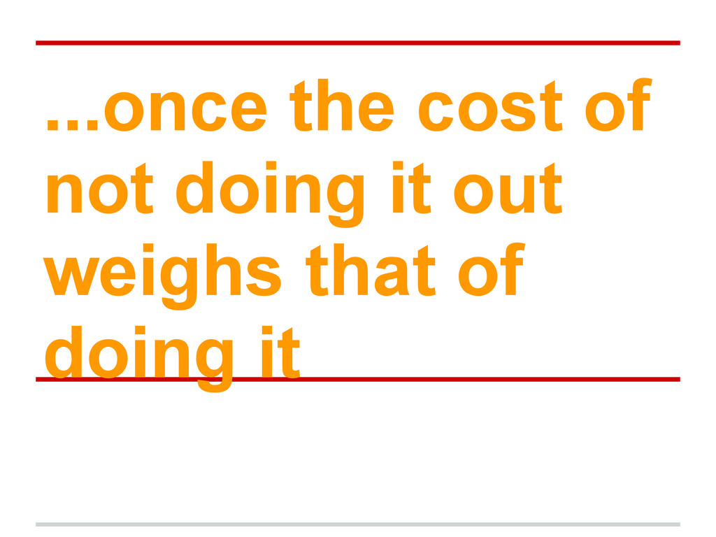 ...once the cost of not doing it out weighs tha...