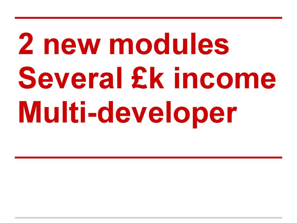 2 new modules Several £k income Multi-developer