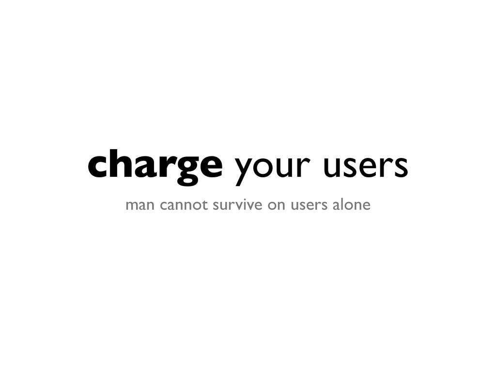 charge your users man cannot survive on users a...