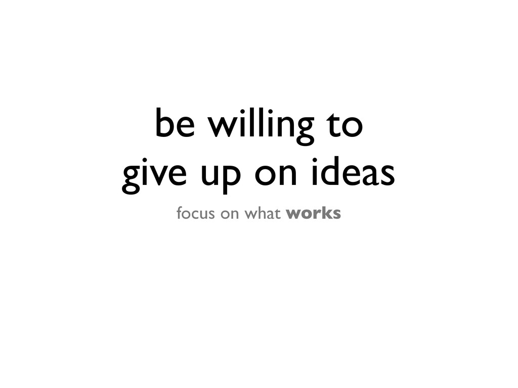 be willing to give up on ideas focus on what wo...