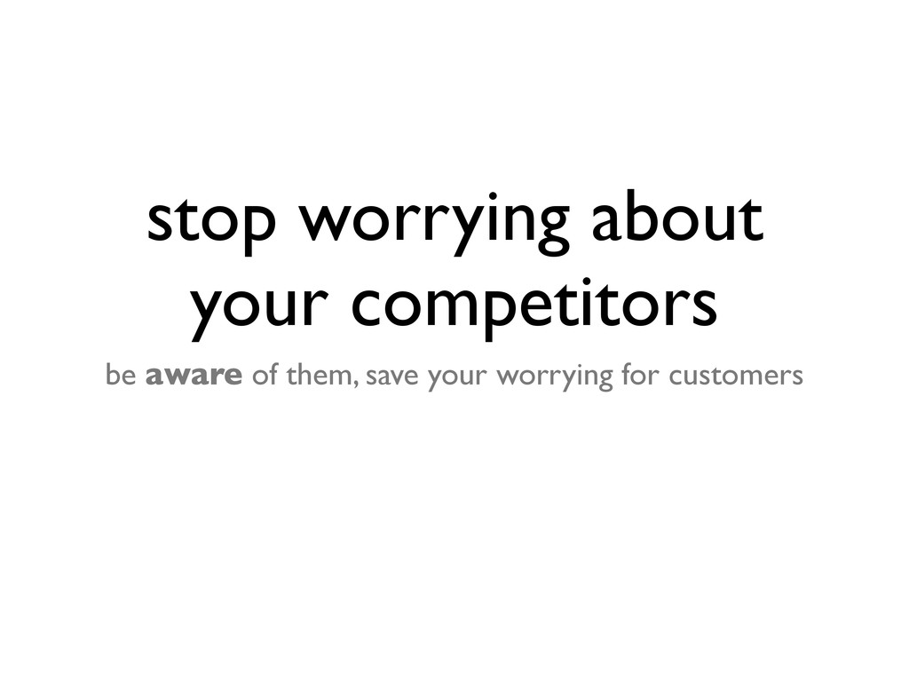 stop worrying about your competitors be aware o...