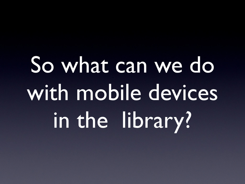 So what can we do with mobile devices in the li...