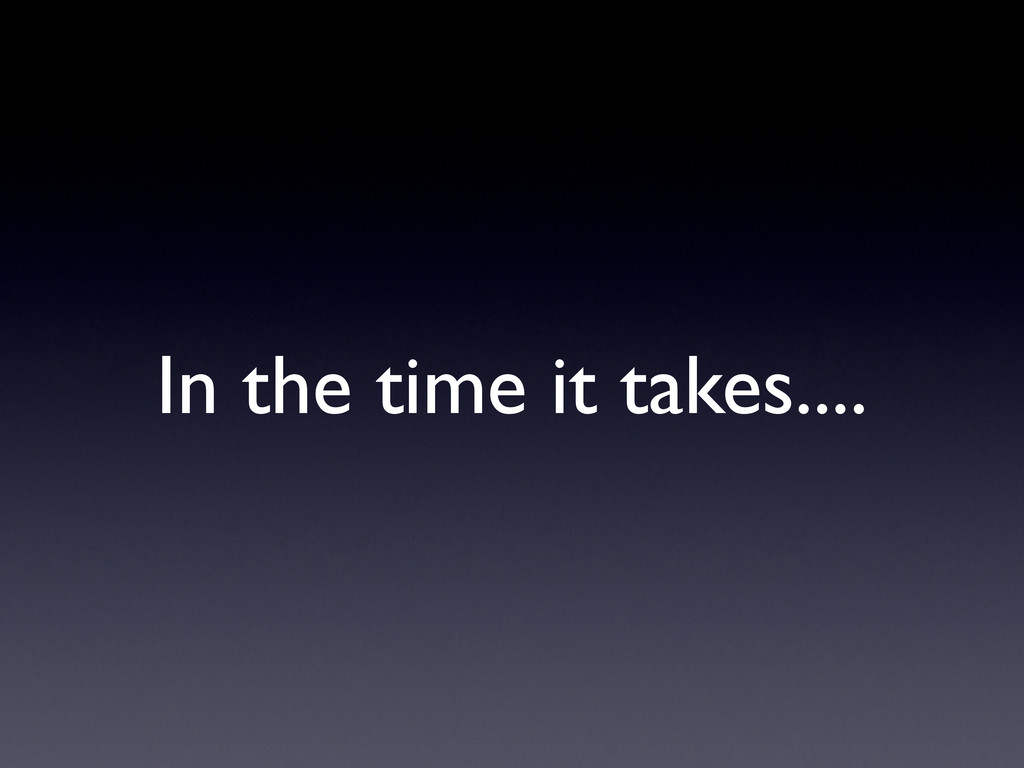 In the time it takes....