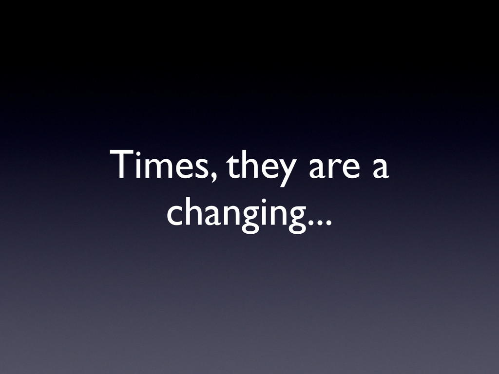 Times, they are a changing...