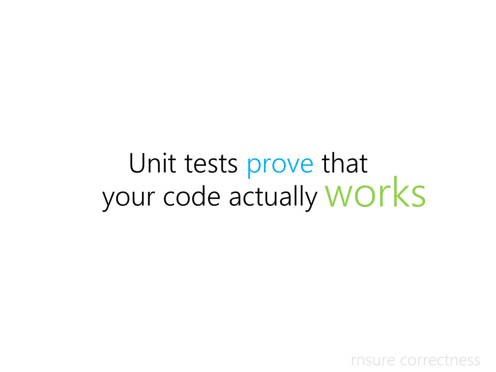 Unit tests prove that your code actually works ...