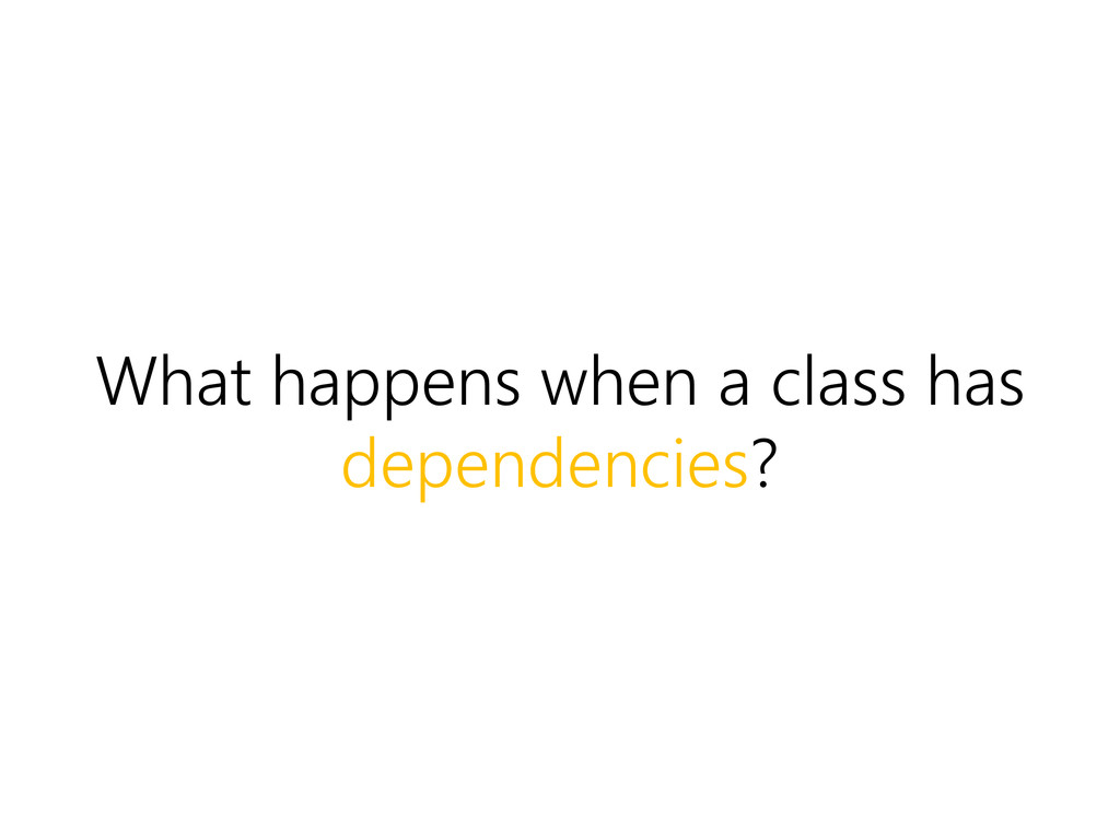 What happens when a class has dependencies?
