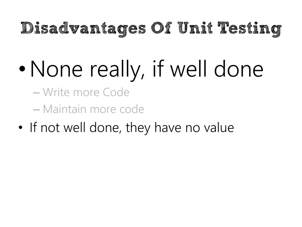 Disadvantages Of Unit Testing • None really, if...