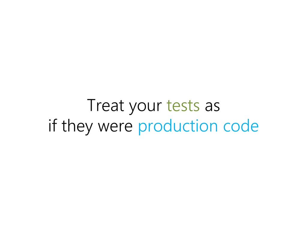 Treat your tests as if they were production code