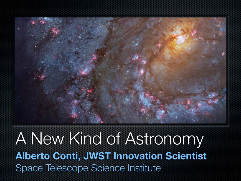 A New Kind of Astronomy Alberto Conti, JWST Inn...