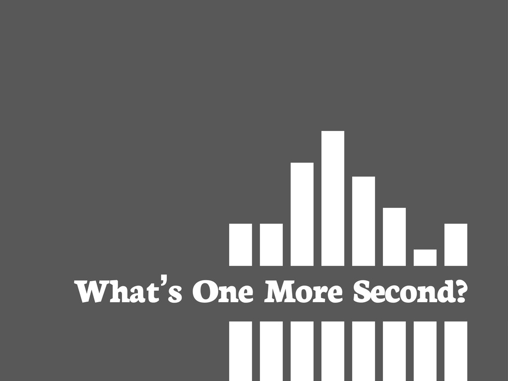 What's One More Second?