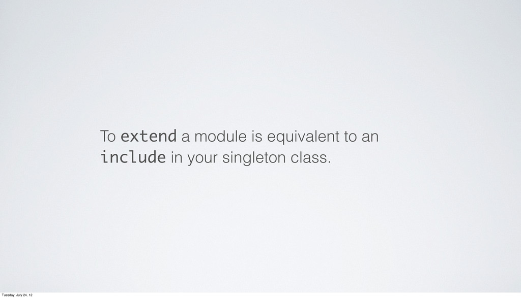 To extend a module is equivalent to an include ...