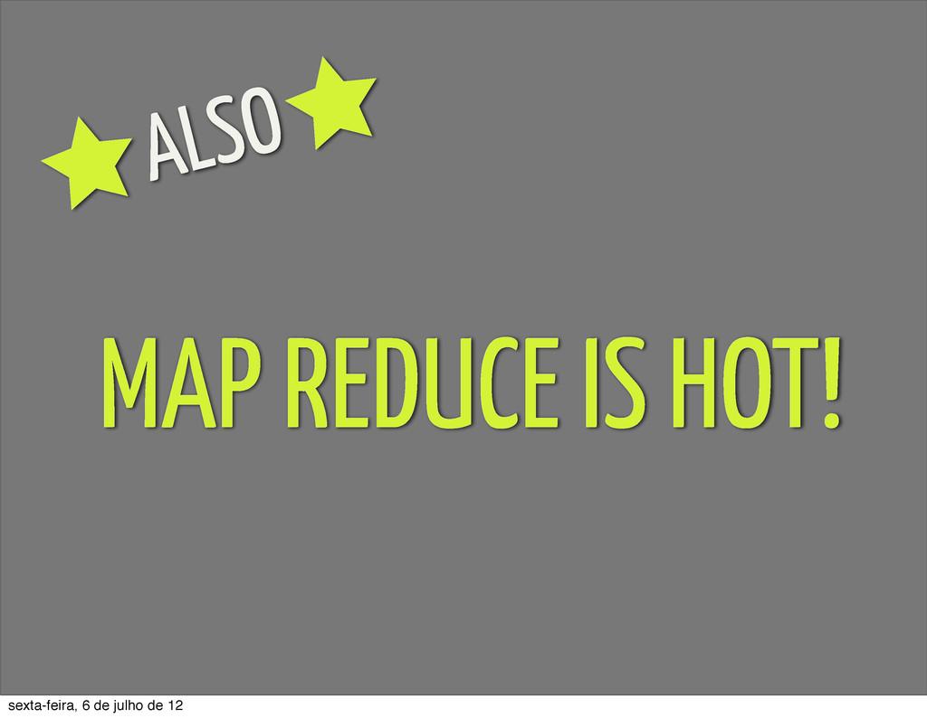 MAP REDUCE IS HOT! ALSO sexta-feira, 6 de julho...