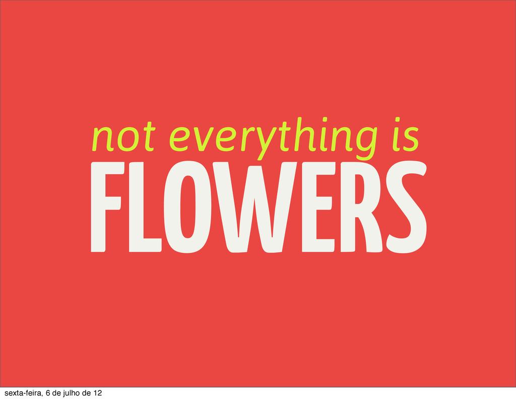 not everything is FLOWERS sexta-feira, 6 de jul...