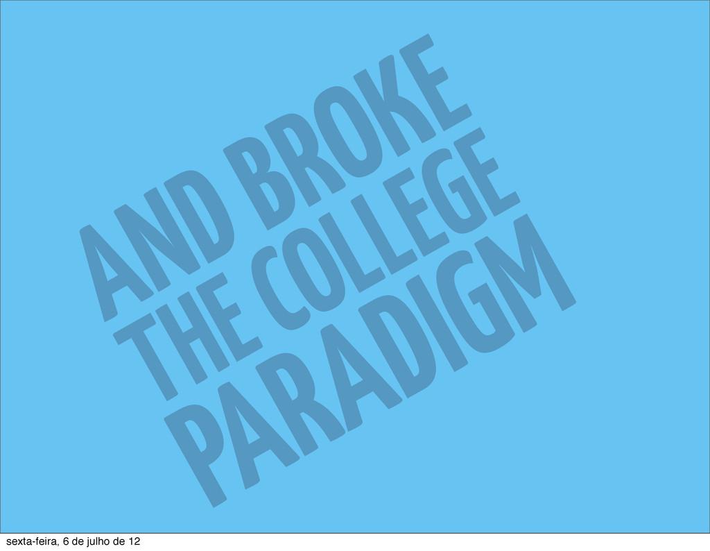 AND BROKE THE COLLEGE PARADIGM sexta-feira, 6 d...