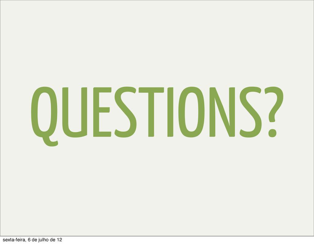 QUESTIONS? sexta-feira, 6 de julho de 12