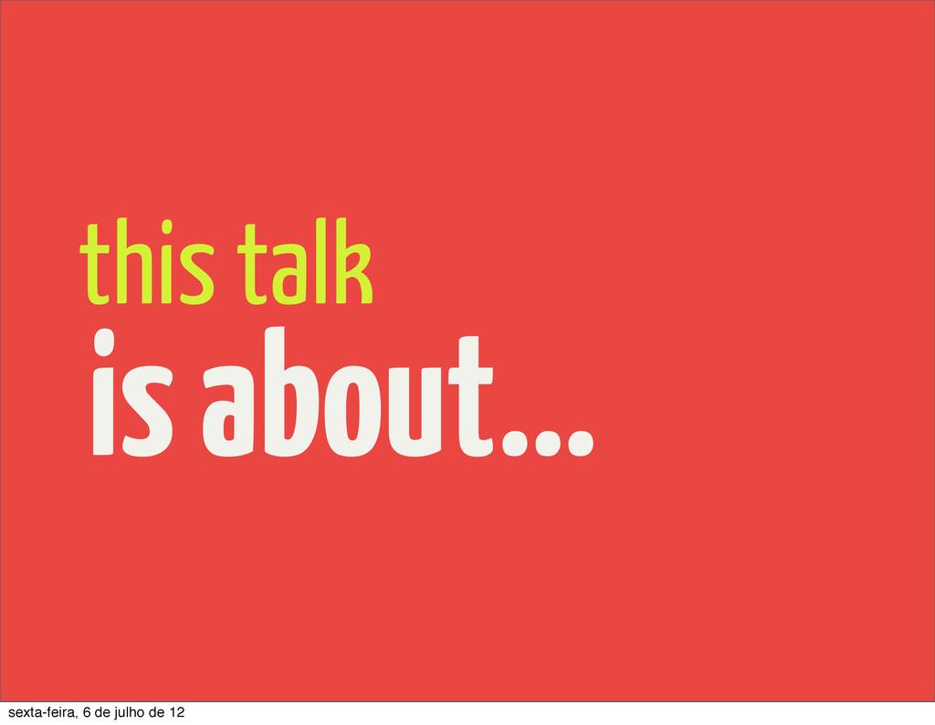 is about... this talk sexta-feira, 6 de julho d...