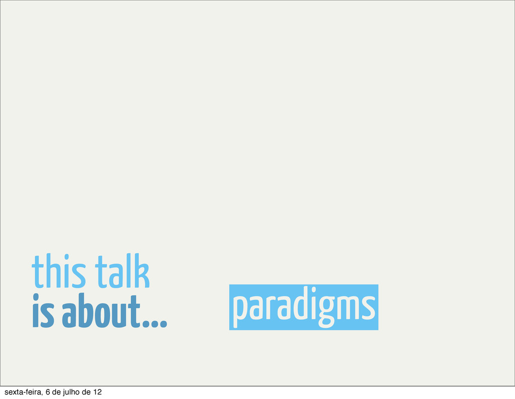 paradigms is about... this talk sexta-feira, 6 ...
