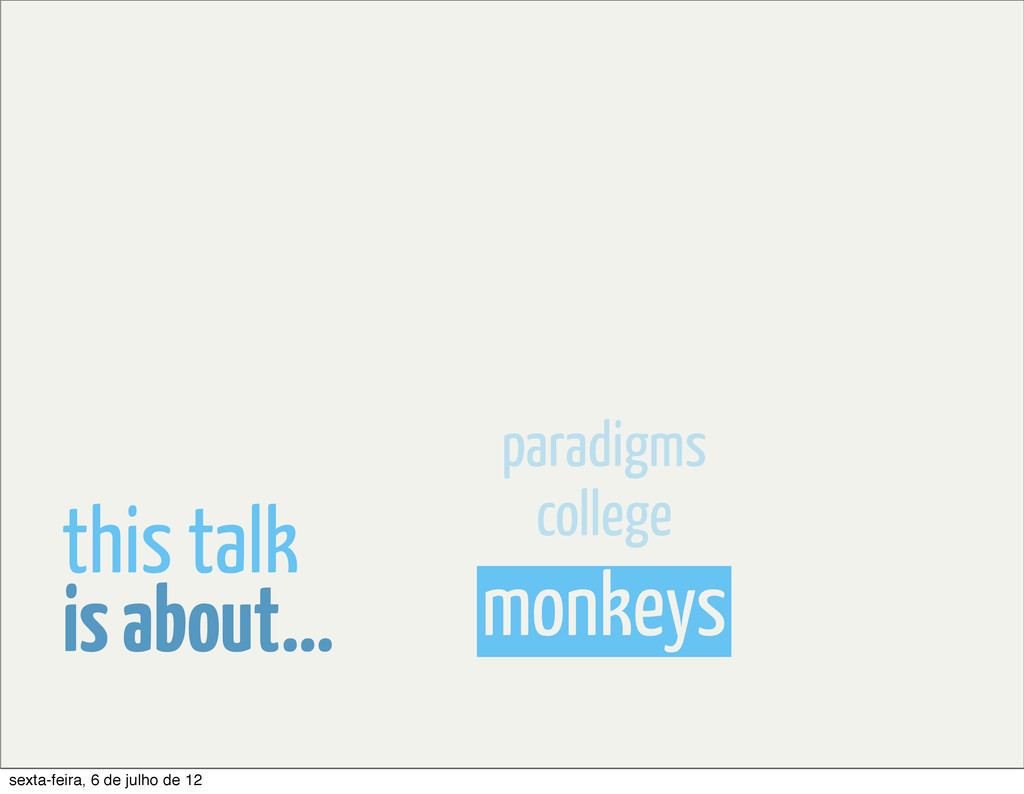 monkeys college paradigms is about... this talk...