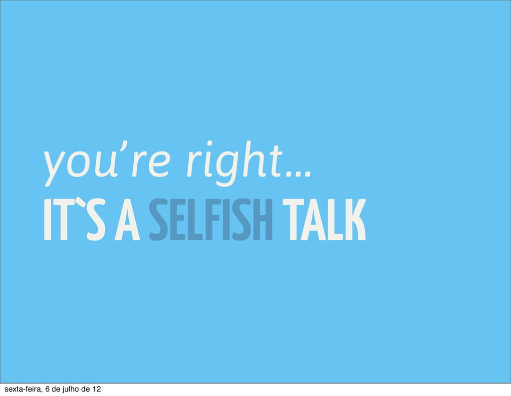 IT`S A SELFISH TALK you're right... sexta-feira...