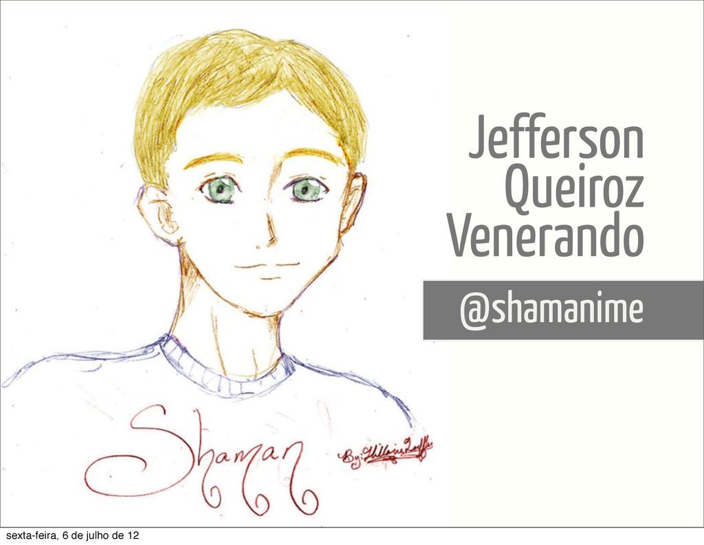 @shamanime Jefferson Queiroz Venerando sexta-fe...