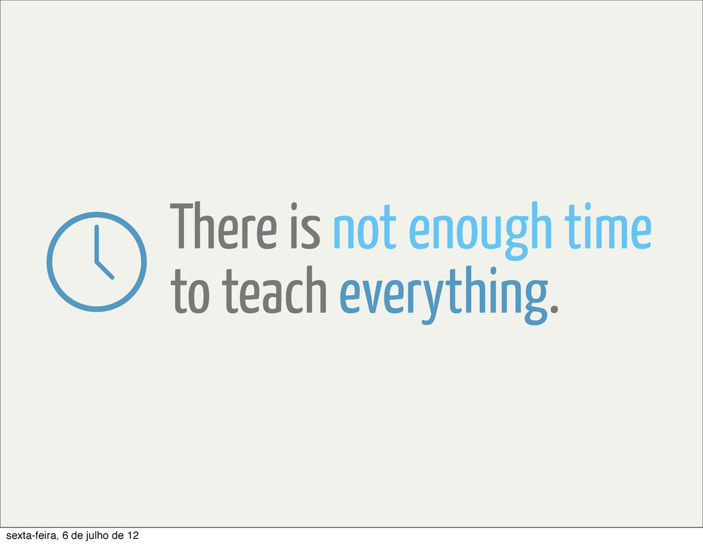 There is not enough time to teach everything. s...