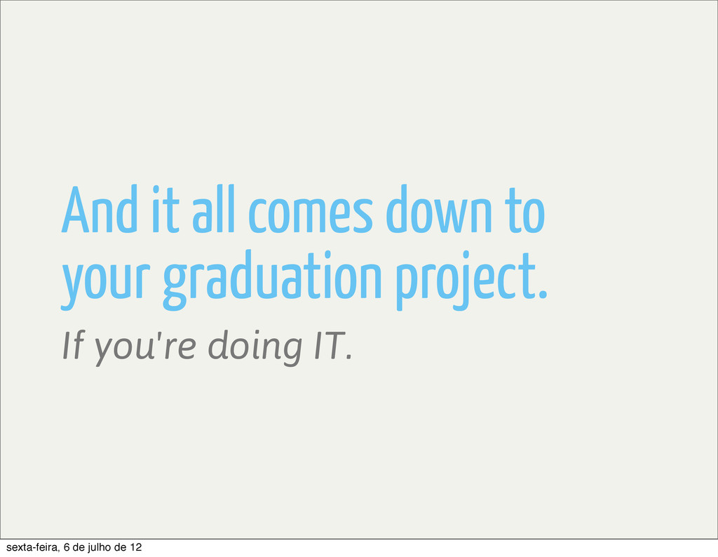 And it all comes down to your graduation projec...