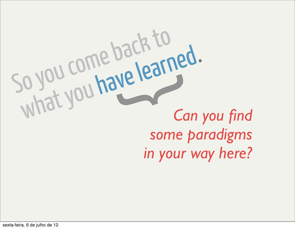 So you come back to what you have learned. } Ca...