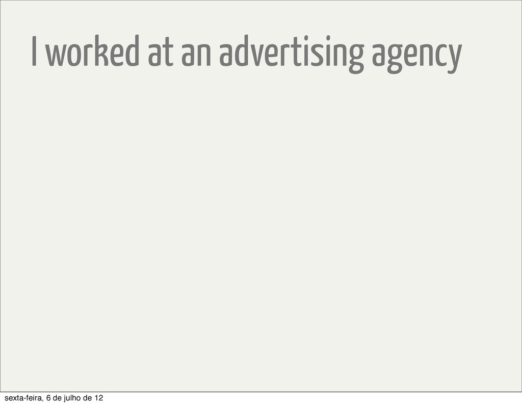 I worked at an advertising agency sexta-feira, ...