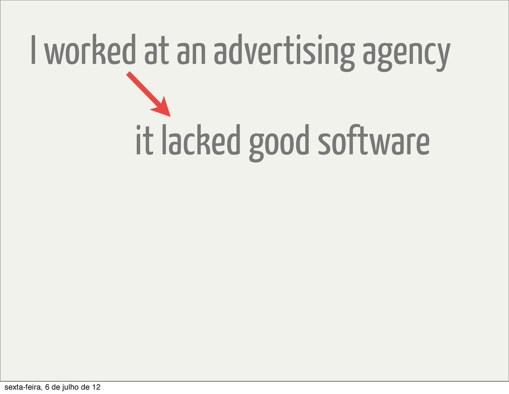I worked at an advertising agency it lacked goo...