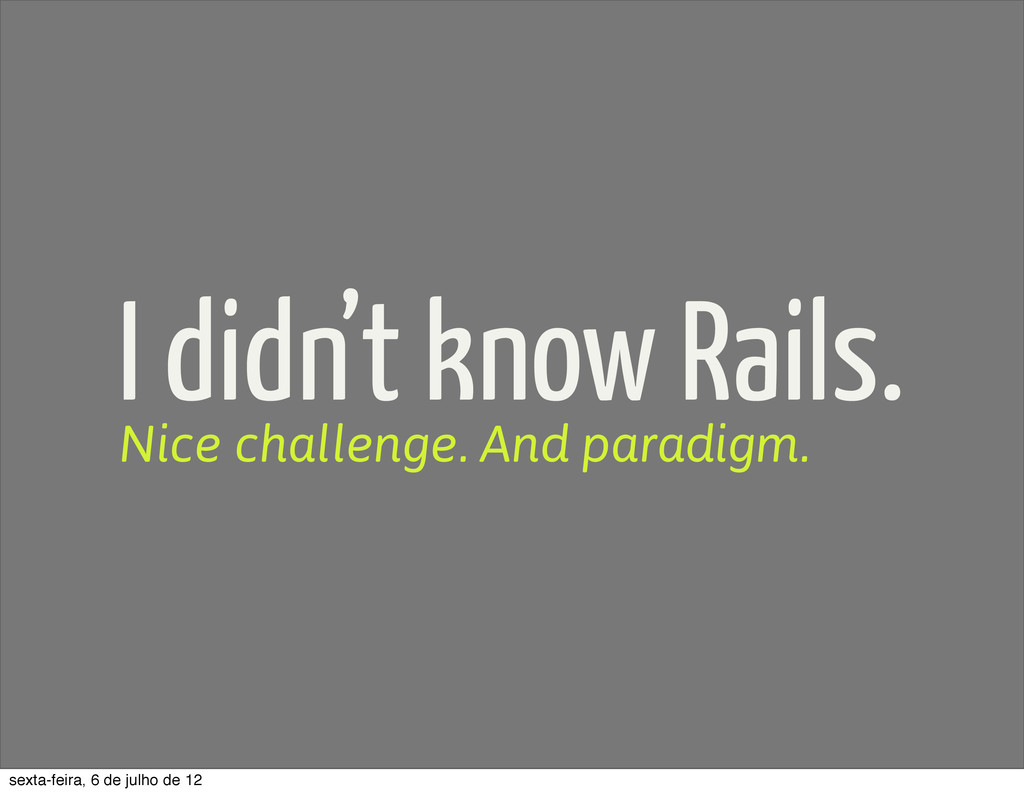 I didn't know Rails. Nice challenge. And paradi...