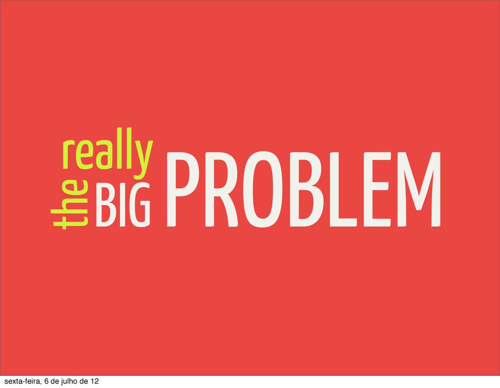 the BIG PROBLEM really sexta-feira, 6 de julho ...