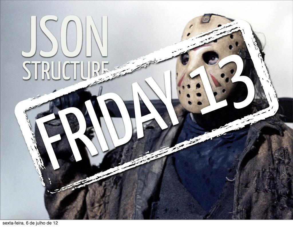 JSON STRUCTURE FRIDAY 13 sexta-feira, 6 de julh...