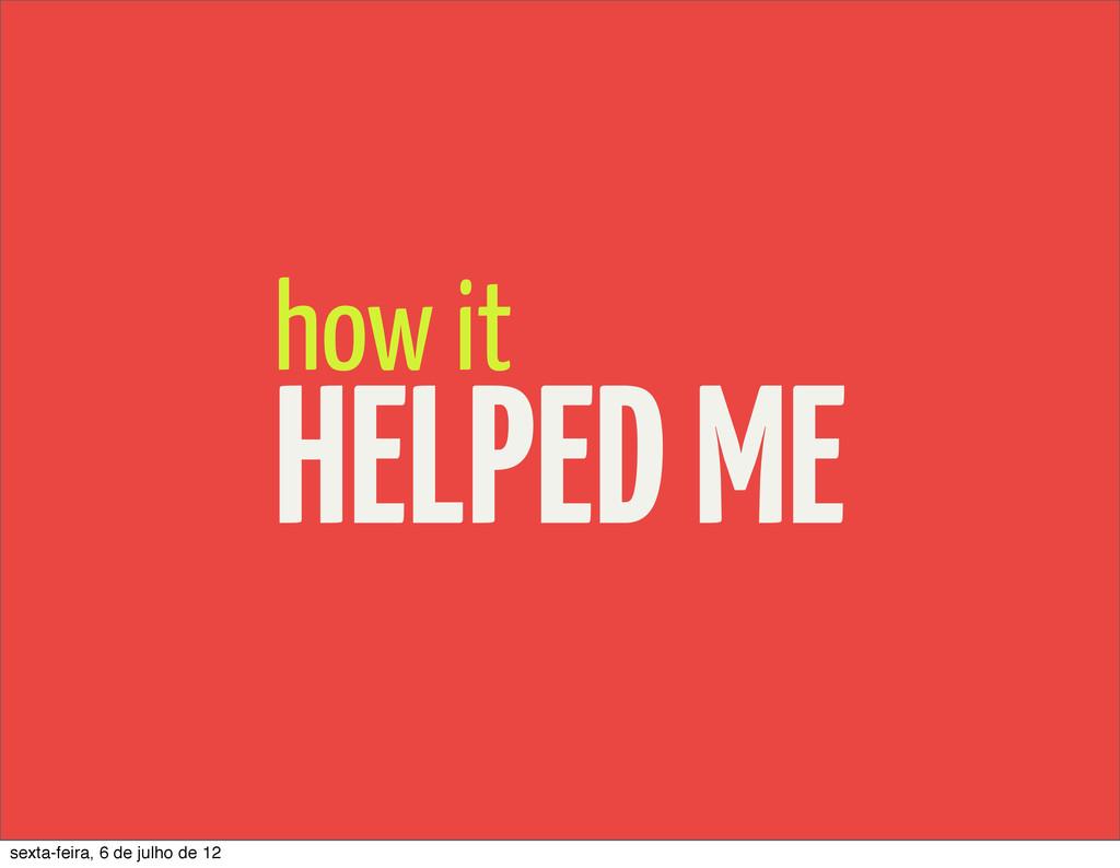 how it HELPED ME sexta-feira, 6 de julho de 12