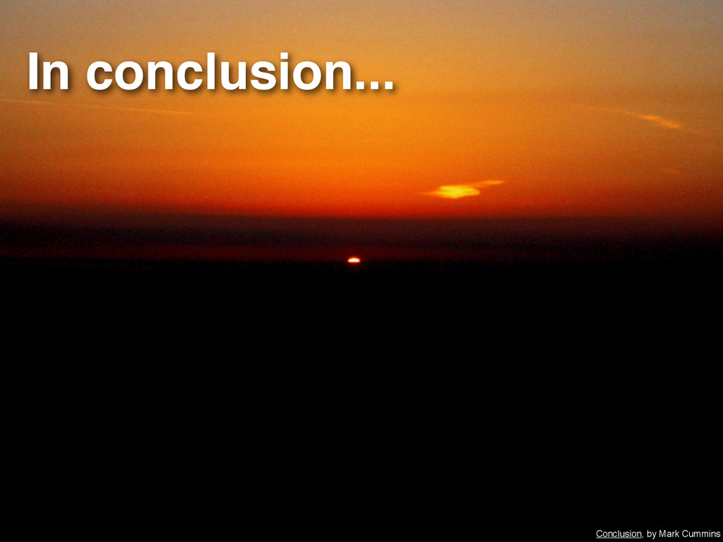 In conclusion... Conclusion, by Mark Cummins