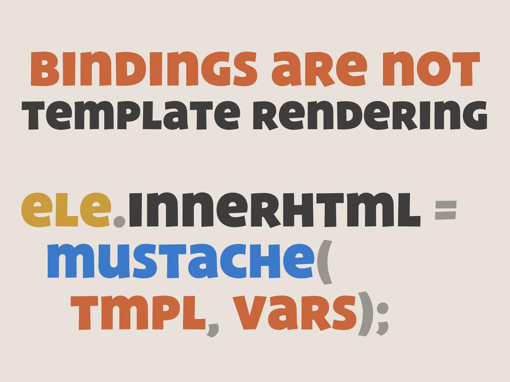 ele.innerhtml = mustache( tmpl, vars); bindings...