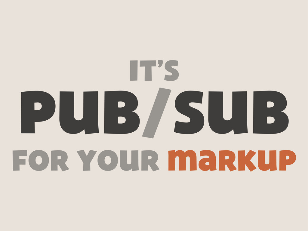 pub/sub it's for your markup