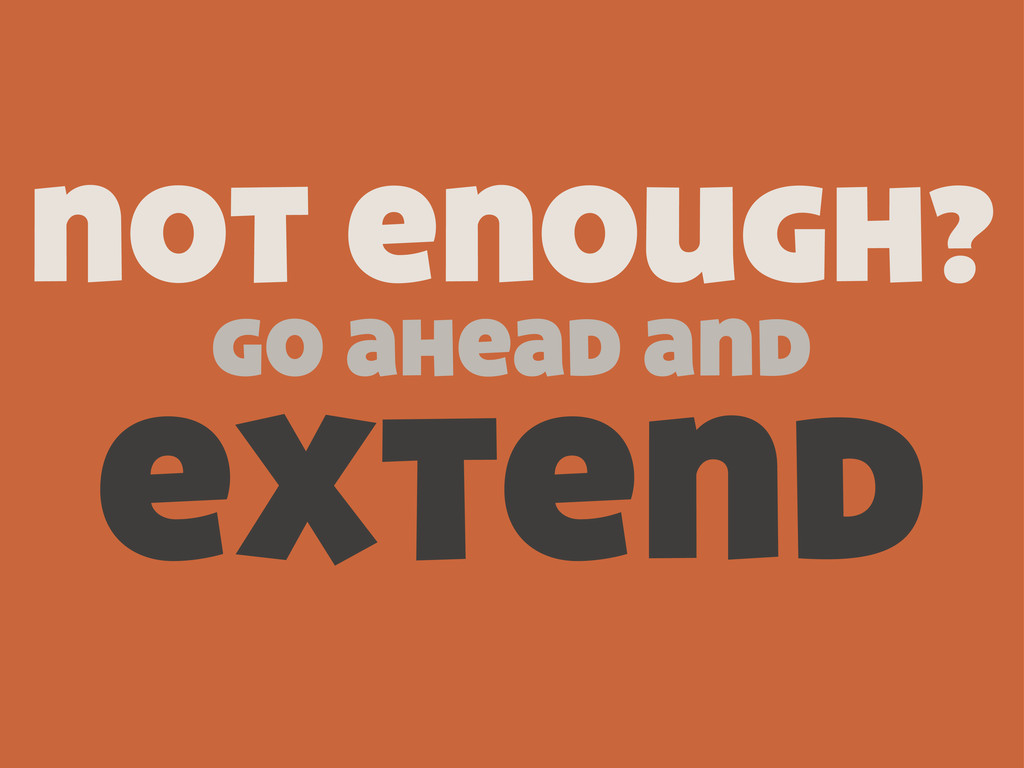 not enough? go ahead and extend