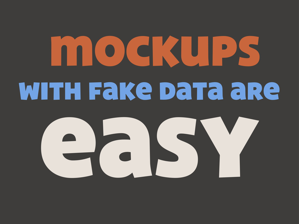 mockups with fake data are easy