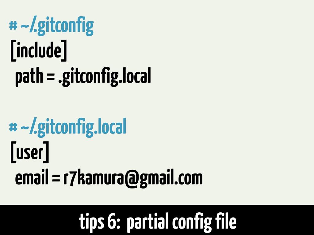 tips 6: partial config file # ~/.gitconfig [inc...