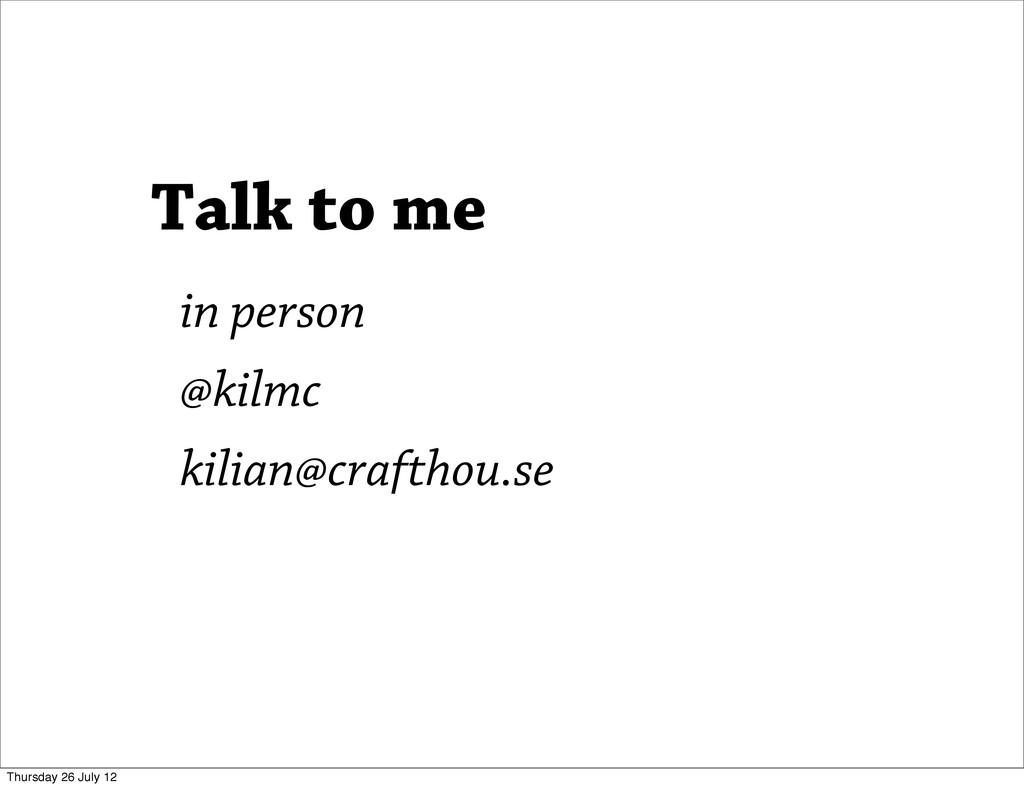 Talk to me in person @kilmc kilian@crafthou.se ...