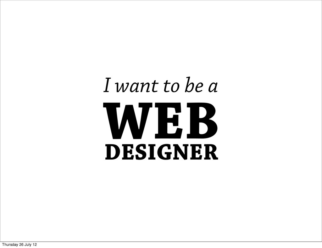 WEB DESIGNER I want to be a Thursday 26 July 12