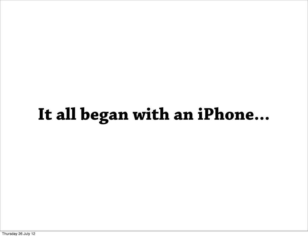It all began with an iPhone... Thursday 26 July...
