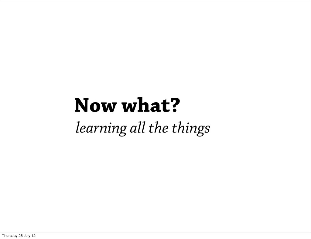 Now what? learning all the things Thursday 26 J...